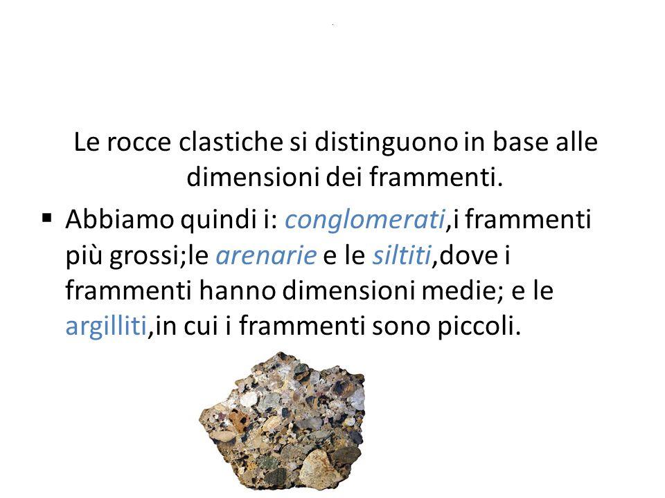 . Le rocce clastiche si distinguono in base alle dimensioni dei frammenti.  Abbiamo quindi i: conglomerati,i frammenti più grossi;le arenarie e le si