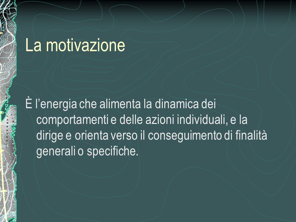 La motivazione È l'energia che alimenta la dinamica dei comportamenti e delle azioni individuali, e la dirige e orienta verso il conseguimento di finalità generali o specifiche.