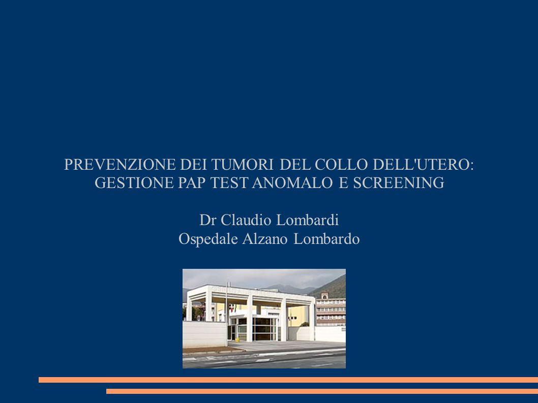 PREVENZIONE DEI TUMORI DEL COLLO DELL UTERO: GESTIONE PAP TEST ANOMALO E SCREENING Dr Claudio Lombardi Ospedale Alzano Lombardo