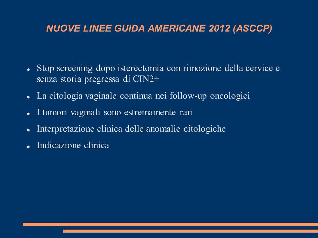NUOVE LINEE GUIDA AMERICANE 2012 (ASCCP) Stop screening dopo isterectomia con rimozione della cervice e senza storia pregressa di CIN2+ La citologia
