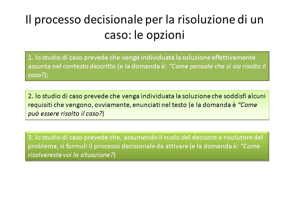 Il processo decisionale per la risoluzione di un caso: le opzioni 1. lo studio di caso prevede che venga individuata la soluzione effettivamente assun
