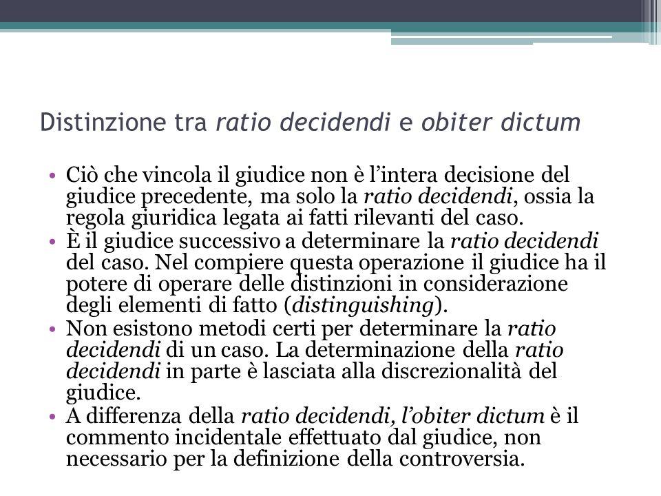 Distinzione tra ratio decidendi e obiter dictum Ciò che vincola il giudice non è l'intera decisione del giudice precedente, ma solo la ratio decidendi, ossia la regola giuridica legata ai fatti rilevanti del caso.