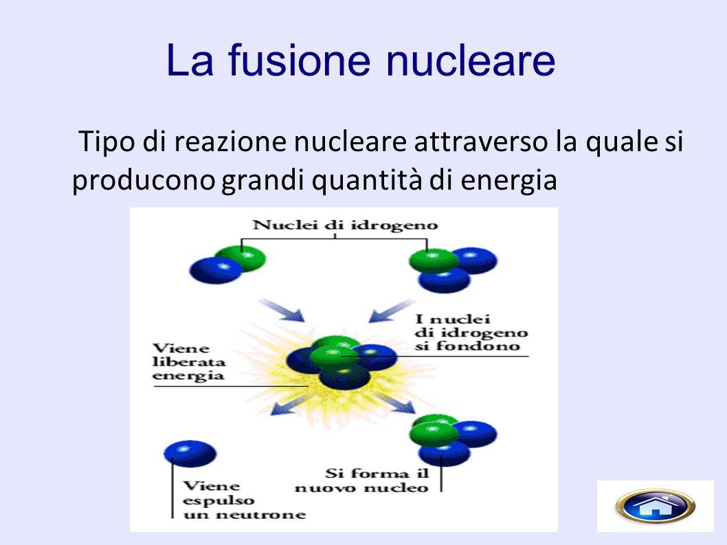 La fusione nucleare Tipo di reazione nucleare attraverso la quale si producono grandi quantità di energia