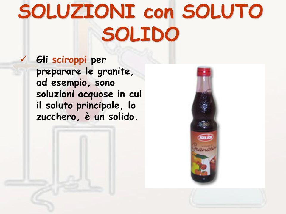 SOLUZIONI con SOLUTO SOLIDO Gli sciroppi per preparare le granite, ad esempio, sono soluzioni acquose in cui il soluto principale, lo zucchero, è un solido.