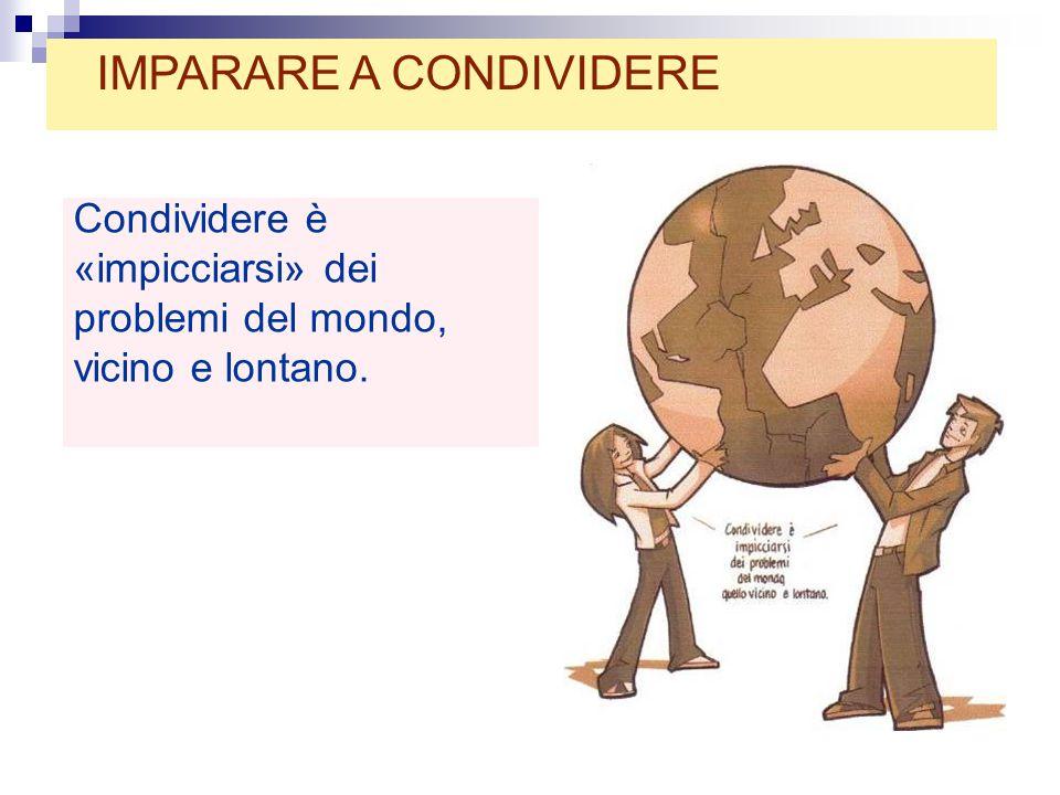 Condividere è «impicciarsi» dei problemi del mondo, vicino e lontano. IMPARARE A CONDIVIDERE
