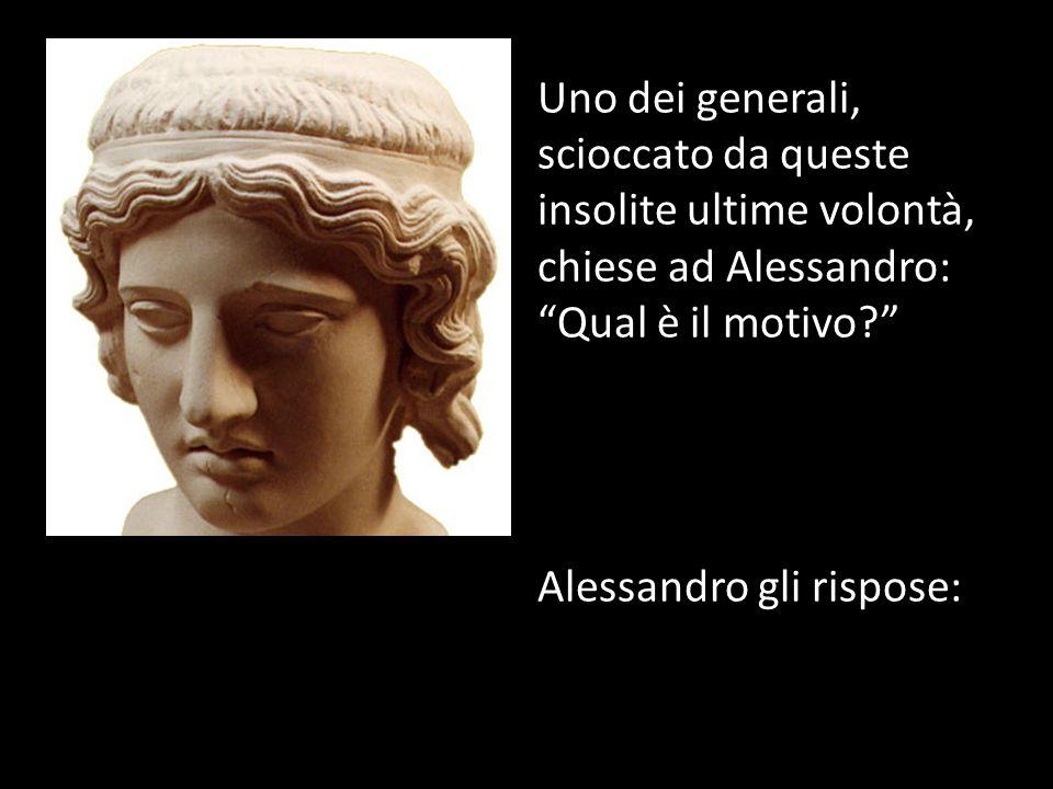 Alessandro gli rispose: Uno dei generali, scioccato da queste insolite ultime volontà, chiese ad Alessandro: Qual è il motivo?