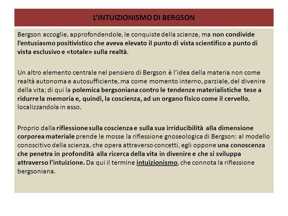 L'INTUIZIONISMO DI BERGSON Bergson accoglie, approfondendole, le conquiste della scienze, ma non condivide l'entusiasmo positivistico che aveva elevato il punto di vista scientifico a punto di vista esclusivo e «totale» sulla realtà.