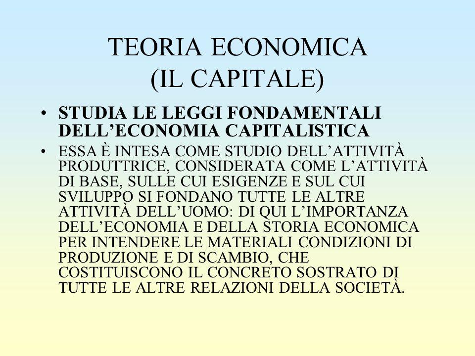 TEORIA ECONOMICA (IL CAPITALE) STUDIA LE LEGGI FONDAMENTALI DELL'ECONOMIA CAPITALISTICA ESSA È INTESA COME STUDIO DELL'ATTIVITÀ PRODUTTRICE, CONSIDERA