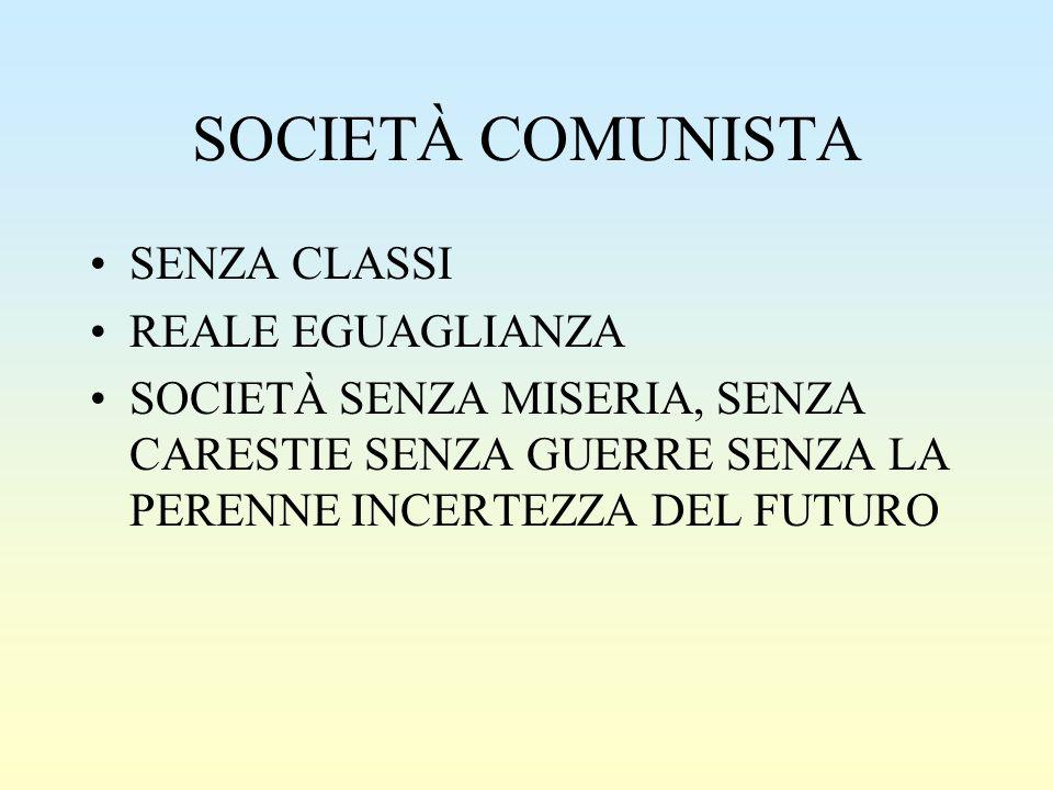 SOCIETÀ COMUNISTA SENZA CLASSI REALE EGUAGLIANZA SOCIETÀ SENZA MISERIA, SENZA CARESTIE SENZA GUERRE SENZA LA PERENNE INCERTEZZA DEL FUTURO