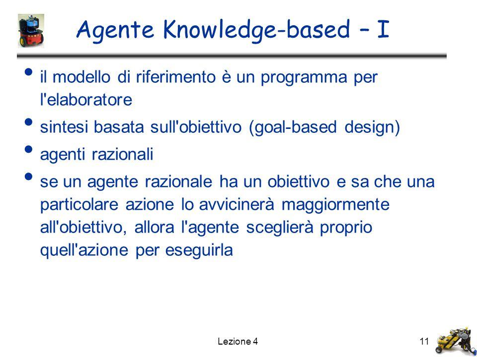 Lezione 411 Agente Knowledge-based – I il modello di riferimento è un programma per l elaboratore sintesi basata sull obiettivo (goal-based design) agenti razionali se un agente razionale ha un obiettivo e sa che una particolare azione lo avvicinerà maggiormente all obiettivo, allora l agente sceglierà proprio quell azione per eseguirla