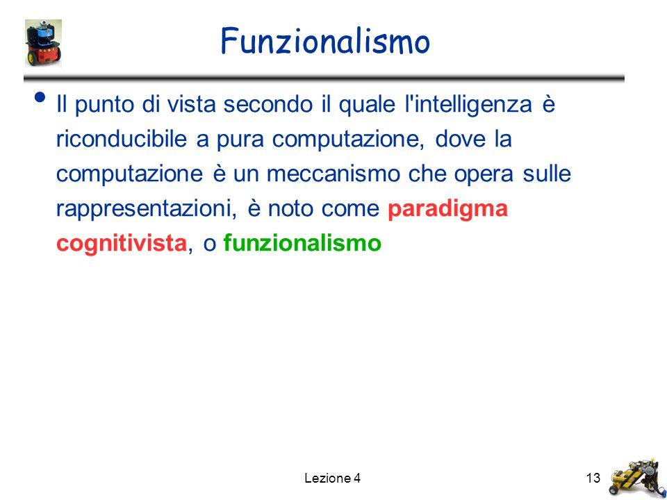 Lezione 413 Funzionalismo Il punto di vista secondo il quale l intelligenza è riconducibile a pura computazione, dove la computazione è un meccanismo che opera sulle rappresentazioni, è noto come paradigma cognitivista, o funzionalismo