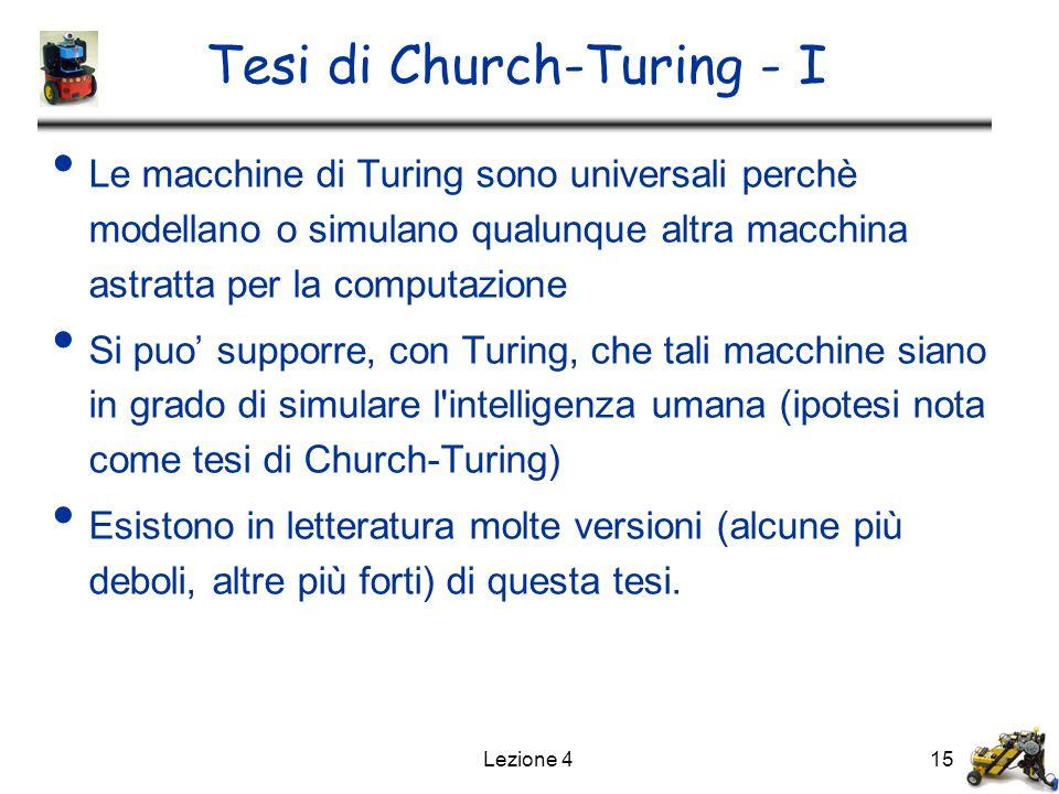 Lezione 415 Tesi di Church-Turing - I Le macchine di Turing sono universali perchè modellano o simulano qualunque altra macchina astratta per la computazione Si puo' supporre, con Turing, che tali macchine siano in grado di simulare l intelligenza umana (ipotesi nota come tesi di Church-Turing) Esistono in letteratura molte versioni (alcune più deboli, altre più forti) di questa tesi.