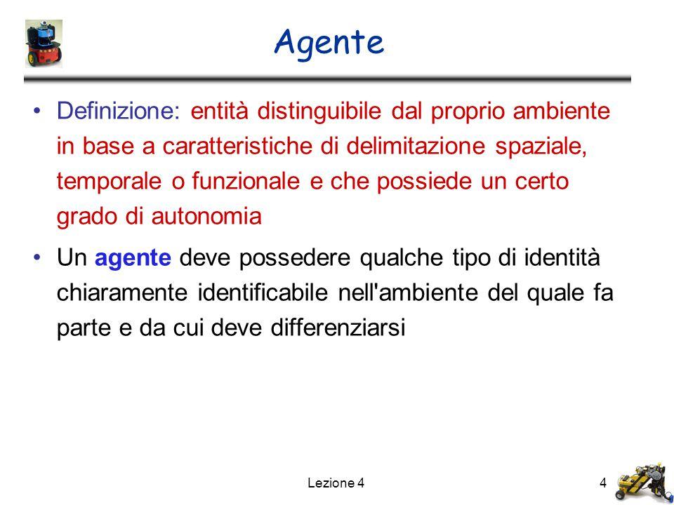Lezione 44 Agente Definizione: entità distinguibile dal proprio ambiente in base a caratteristiche di delimitazione spaziale, temporale o funzionale e che possiede un certo grado di autonomia Un agente deve possedere qualche tipo di identità chiaramente identificabile nell ambiente del quale fa parte e da cui deve differenziarsi