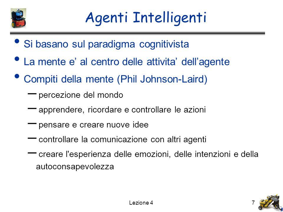 Lezione 47 Agenti Intelligenti Si basano sul paradigma cognitivista La mente e' al centro delle attivita' dell'agente Compiti della mente (Phil Johnson-Laird) – percezione del mondo – apprendere, ricordare e controllare le azioni – pensare e creare nuove idee – controllare la comunicazione con altri agenti – creare l esperienza delle emozioni, delle intenzioni e della autoconsapevolezza