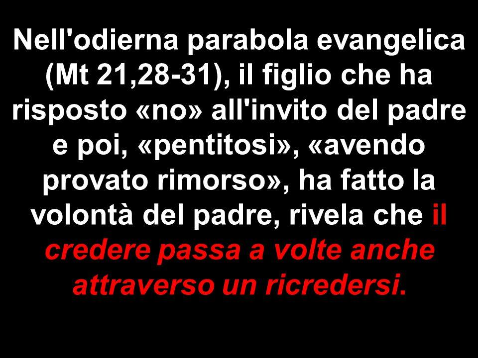 Nell'odierna parabola evangelica (Mt 21,28-31), il figlio che ha risposto «no» all'invito del padre e poi, «pentitosi», «avendo provato rimorso», ha f