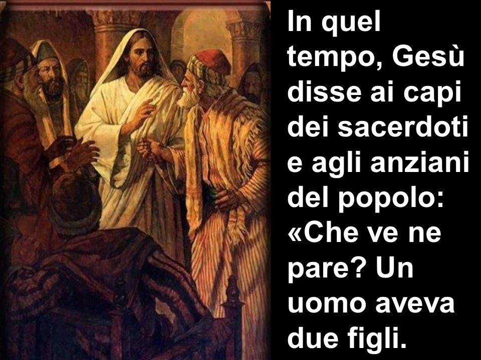 In quel tempo, Gesù disse ai capi dei sacerdoti e agli anziani del popolo: «Che ve ne pare? Un uomo aveva due figli.