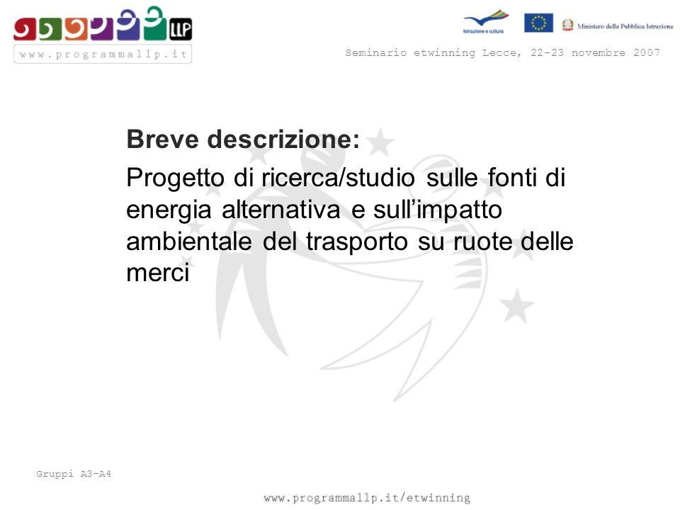 Seminario etwinning Lecce, 22-23 novembre 2007 Gruppi A3-A4 Breve descrizione: Progetto di ricerca/studio sulle fonti di energia alternativa e sull'impatto ambientale del trasporto su ruote delle merci