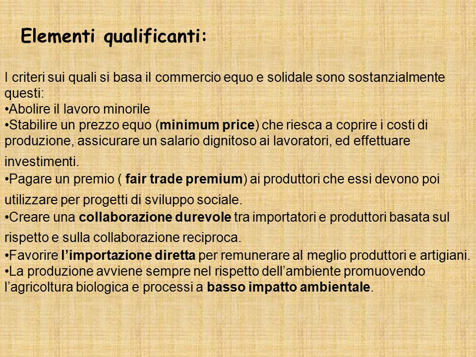 Elementi qualificanti: I criteri sui quali si basa il commercio equo e solidale sono sostanzialmente questi: Abolire il lavoro minorile Stabilire un p
