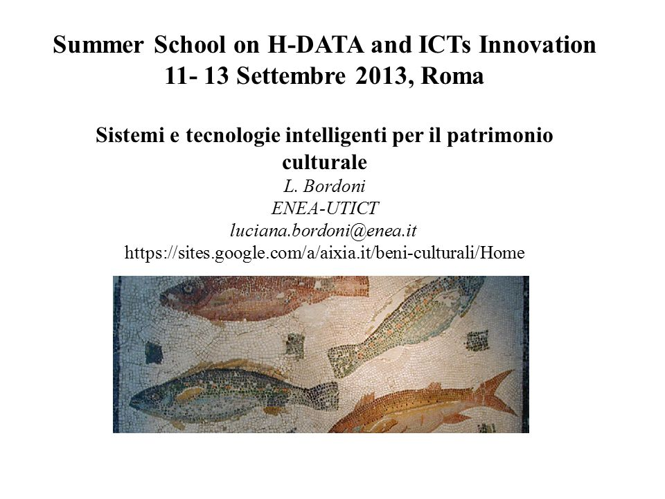 Summer School on H-DATA and ICTs Innovation 11- 13 Settembre 2013, Roma Sistemi e tecnologie intelligenti per il patrimonio culturale L. Bordoni ENEA-