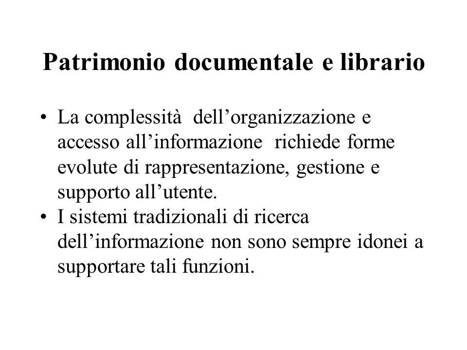 Patrimonio documentale e librario La complessità dell'organizzazione e accesso all'informazione richiede forme evolute di rappresentazione, gestione e supporto all'utente.