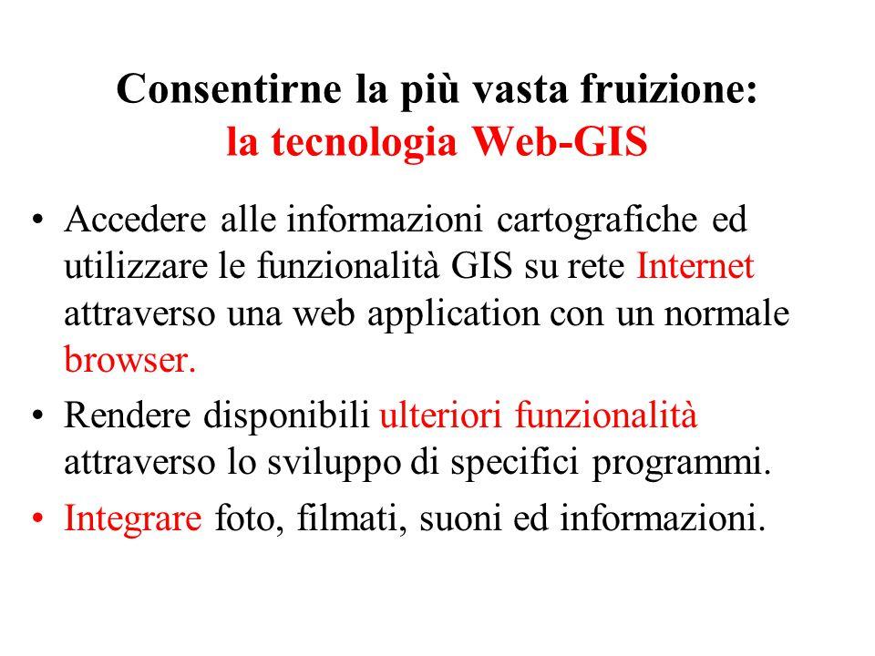 Consentirne la più vasta fruizione: la tecnologia Web-GIS Accedere alle informazioni cartografiche ed utilizzare le funzionalità GIS su rete Internet attraverso una web application con un normale browser.