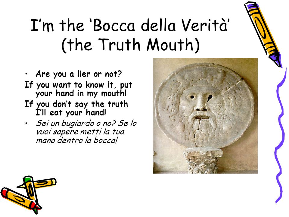 I'm the 'Bocca della Verità' (the Truth Mouth) Are you a lier or not.