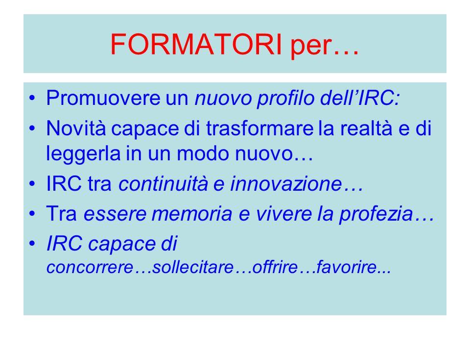 FORMATORI per… Promuovere un nuovo profilo dell'IRC: Novità capace di trasformare la realtà e di leggerla in un modo nuovo… IRC tra continuità e innov