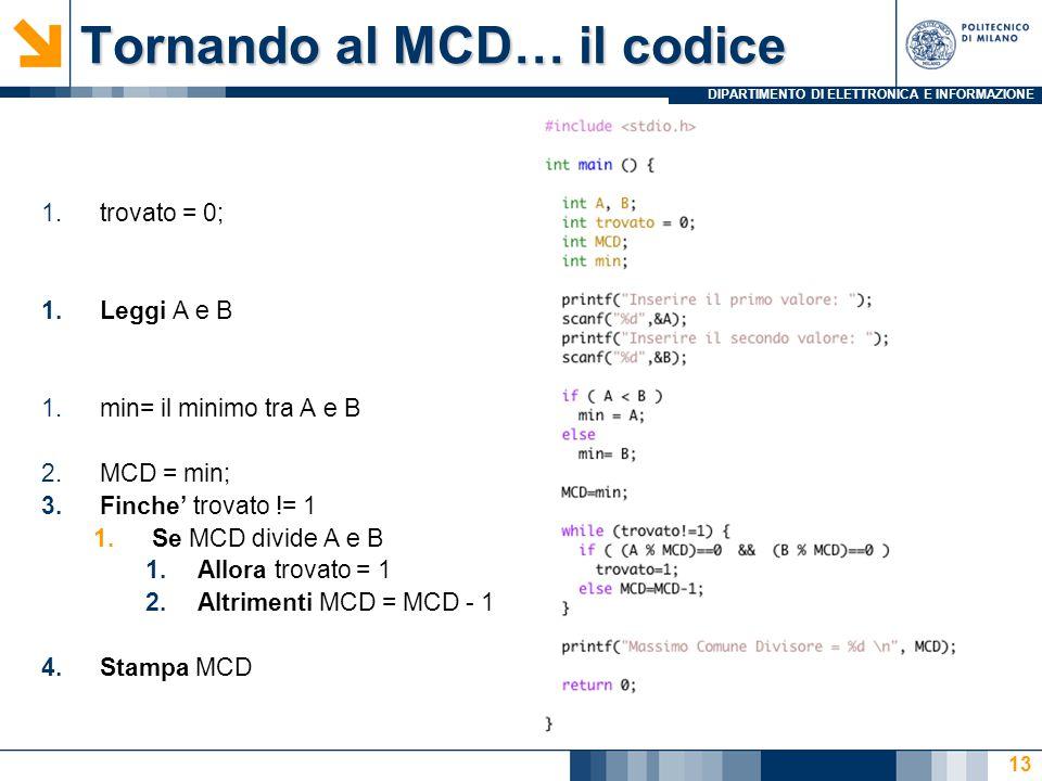 DIPARTIMENTO DI ELETTRONICA E INFORMAZIONE Tornando al MCD… il codice 1.trovato = 0; 1.Leggi A e B 1.min= il minimo tra A e B 2.MCD = min; 3.Finche' trovato != 1 1.Se MCD divide A e B 1.Allora trovato = 1 2.Altrimenti MCD = MCD - 1 4.Stampa MCD 13