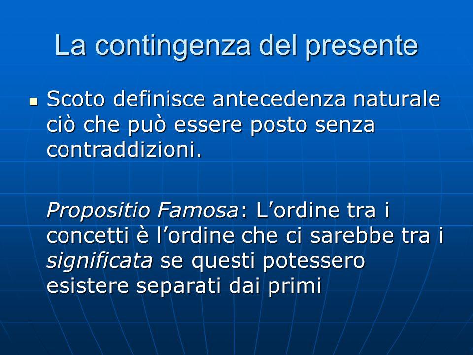 La contingenza del presente Scoto definisce antecedenza naturale ciò che può essere posto senza contraddizioni. Scoto definisce antecedenza naturale c
