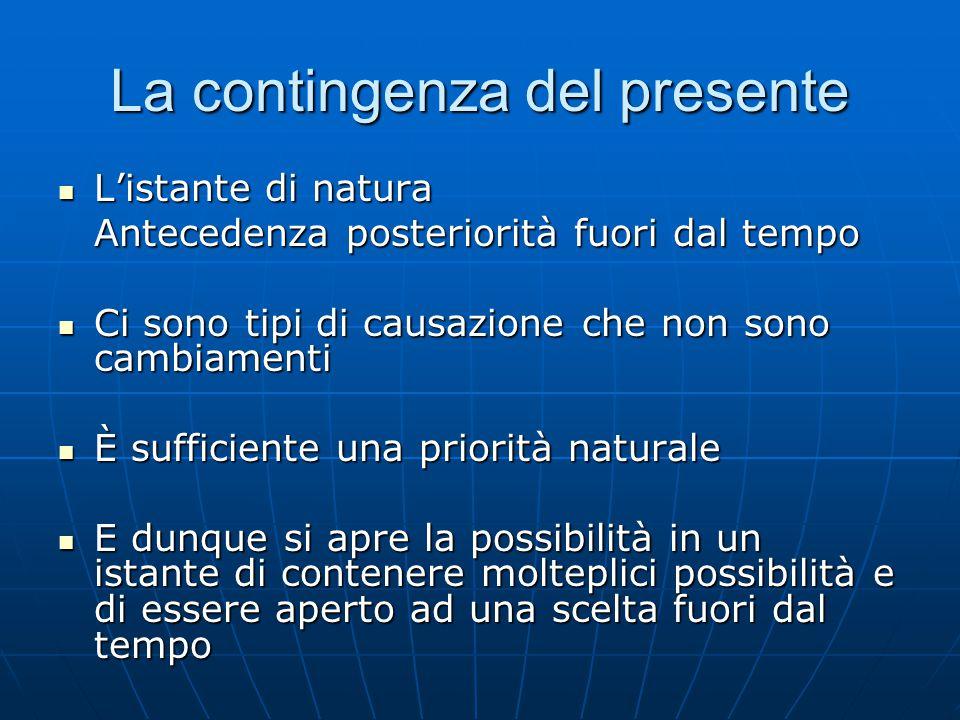 La contingenza del presente L'istante di natura L'istante di natura Antecedenza posteriorità fuori dal tempo Ci sono tipi di causazione che non sono c