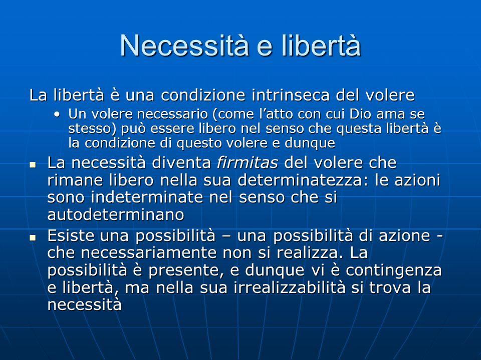 Necessità e libertà La libertà è una condizione intrinseca del volere Un volere necessario (come l'atto con cui Dio ama se stesso) può essere libero n