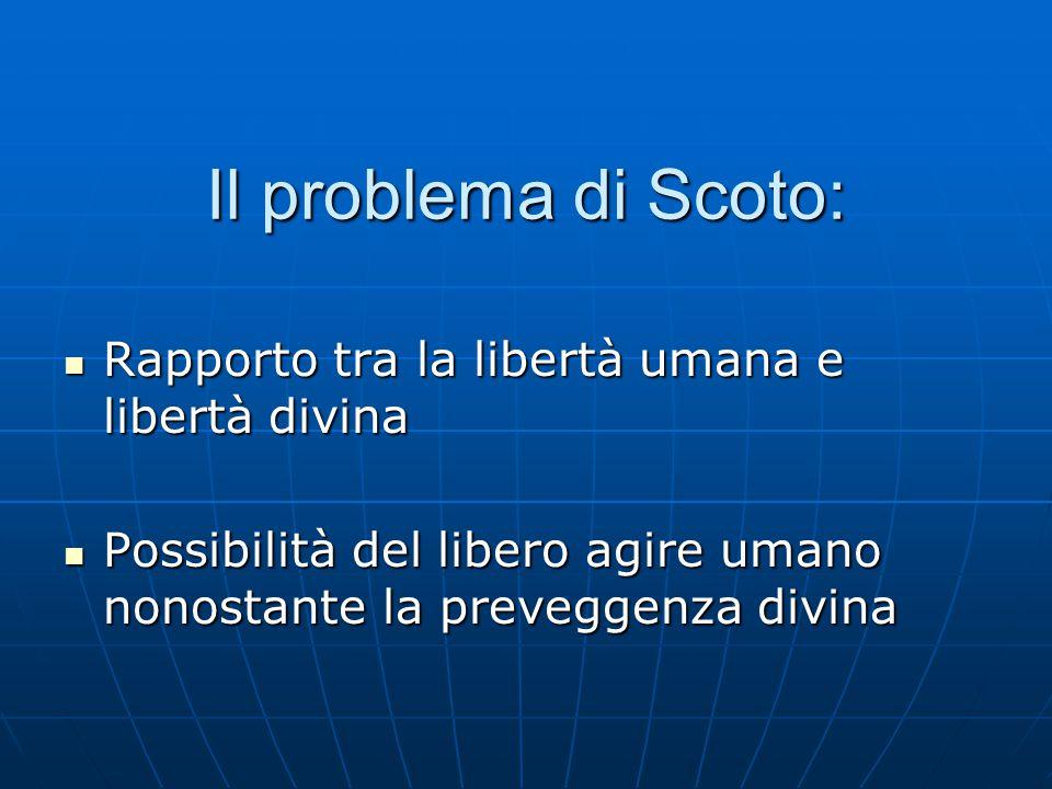 Il problema di Scoto: Rapporto tra la libertà umana e libertà divina Rapporto tra la libertà umana e libertà divina Possibilità del libero agire umano