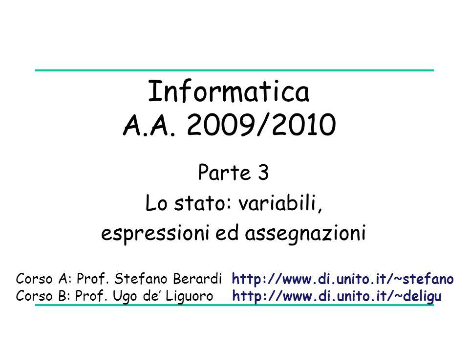 Informatica A.A. 2009/2010 Parte 3 Lo stato: variabili, espressioni ed assegnazioni Corso A: Prof. Stefano Berardi http://www.di.unito.it/~stefano Cor