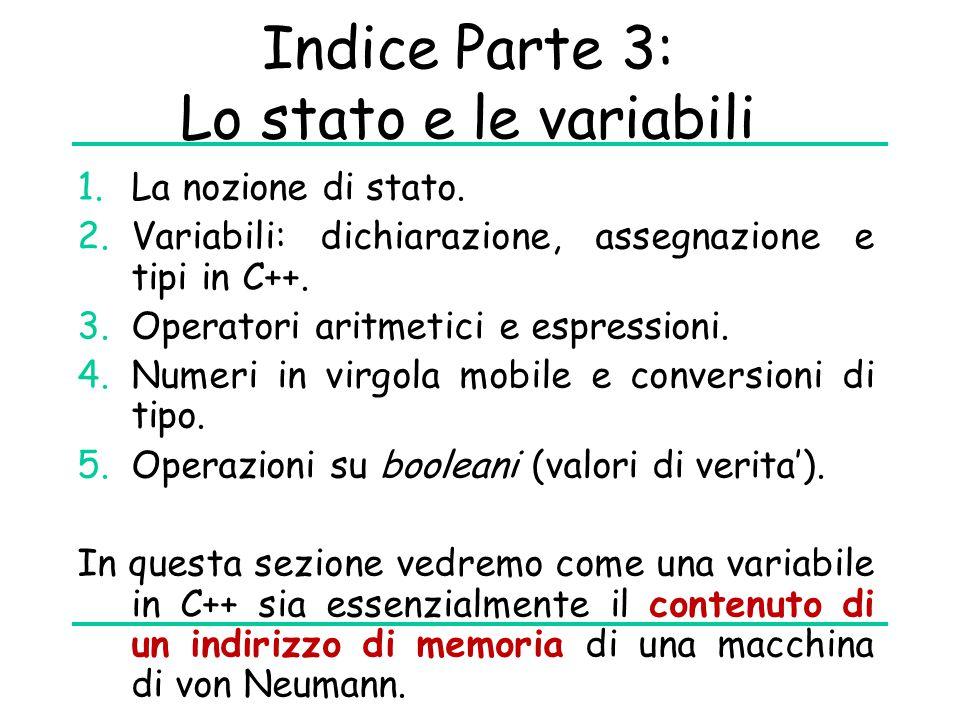 Indice Parte 3: Lo stato e le variabili 1.La nozione di stato. 2.Variabili: dichiarazione, assegnazione e tipi in C++. 3.Operatori aritmetici e espres