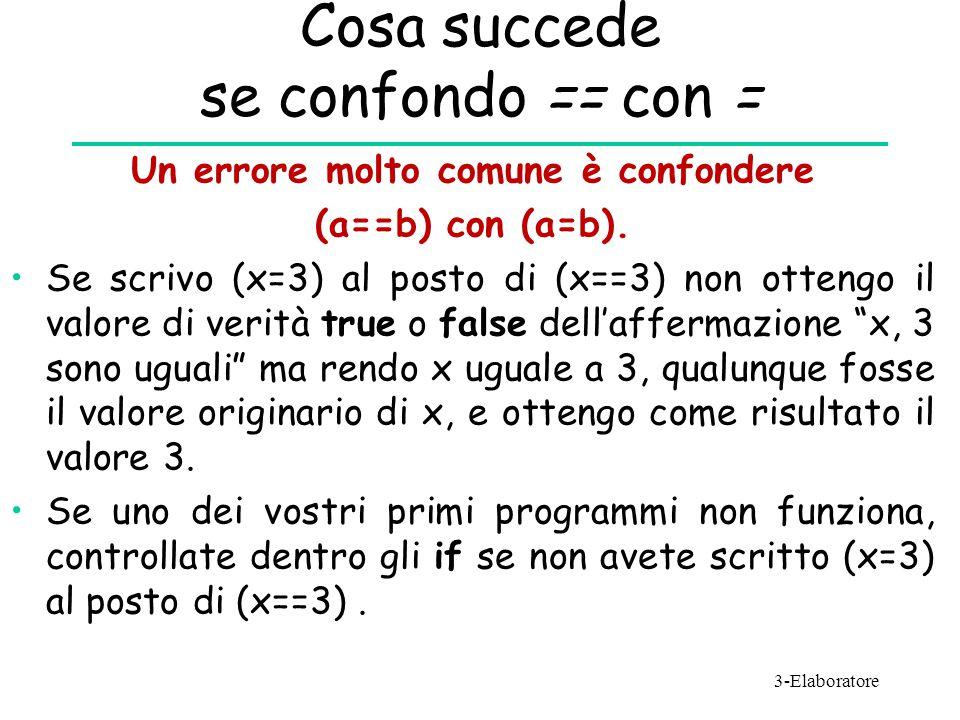 Cosa succede se confondo == con = Un errore molto comune è confondere (a==b) con (a=b). Se scrivo (x=3) al posto di (x==3) non ottengo il valore di ve
