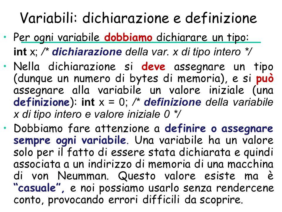 Variabili: dichiarazione e definizione Per ogni variabile dobbiamo dichiarare un tipo: int x; /* dichiarazione della var. x di tipo intero */ Nella di