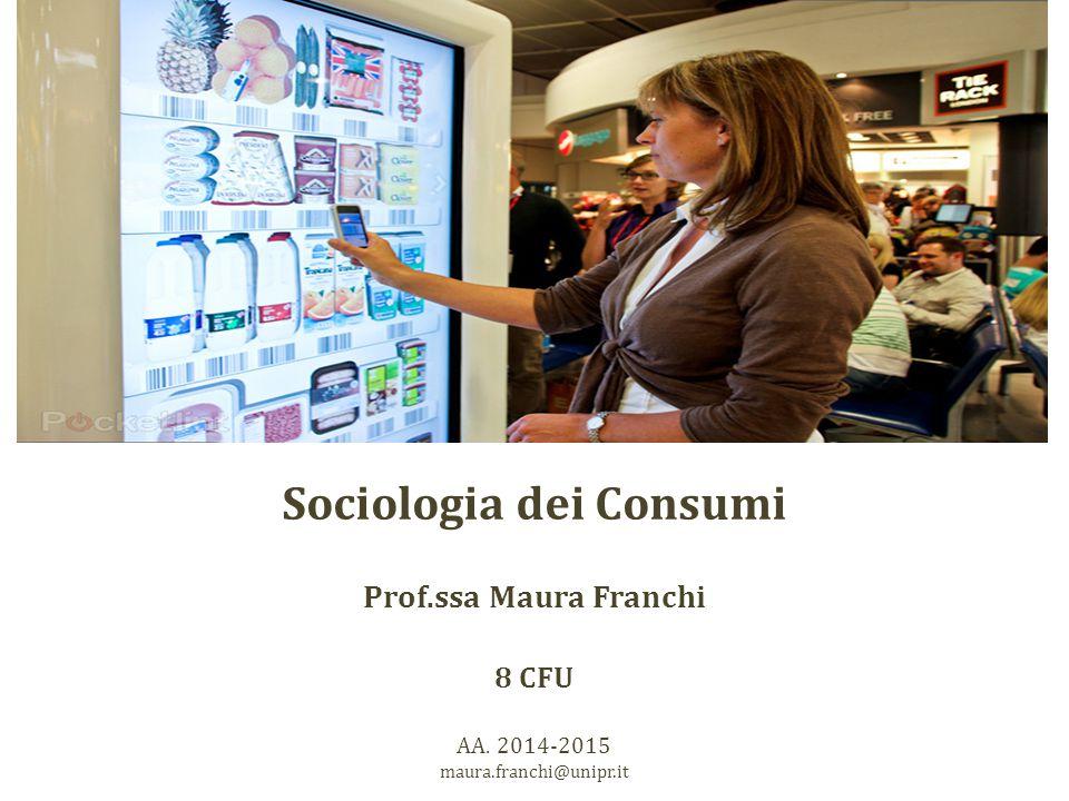 Sociologia dei Consumi Prof.ssa Maura Franchi 8 CFU AA. 2014-2015 maura.franchi@unipr.it