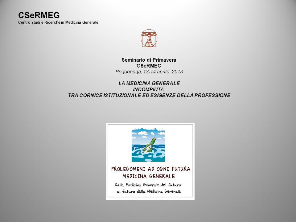 CSeRMEG Centro Studi e Ricerche in Medicina Generale Seminario di Primavera CSeRMEG Pegognaga, 13-14 aprile 2013 LA MEDICINA GENERALE INCOMPIUTA TRA CORNICE ISTITUZIONALE ED ESIGENZE DELLA PROFESSIONE