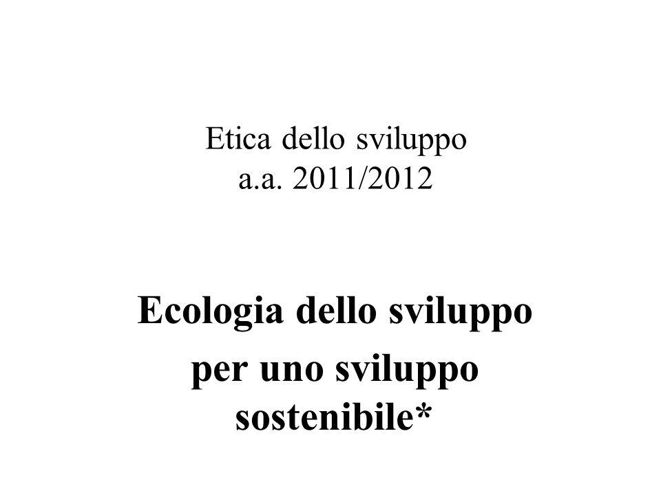 Etica dello sviluppo a.a. 2011/2012 Ecologia dello sviluppo per uno sviluppo sostenibile*