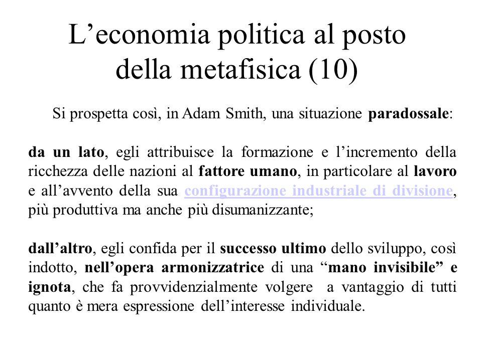L'economia politica al posto della metafisica (10) Si prospetta così, in Adam Smith, una situazione paradossale: da un lato, egli attribuisce la formazione e l'incremento della ricchezza delle nazioni al fattore umano, in particolare al lavoro e all'avvento della sua configurazione industriale di divisione, più produttiva ma anche più disumanizzante;configurazione industriale di divisione dall'altro, egli confida per il successo ultimo dello sviluppo, così indotto, nell'opera armonizzatrice di una mano invisibile e ignota, che fa provvidenzialmente volgere a vantaggio di tutti quanto è mera espressione dell'interesse individuale.