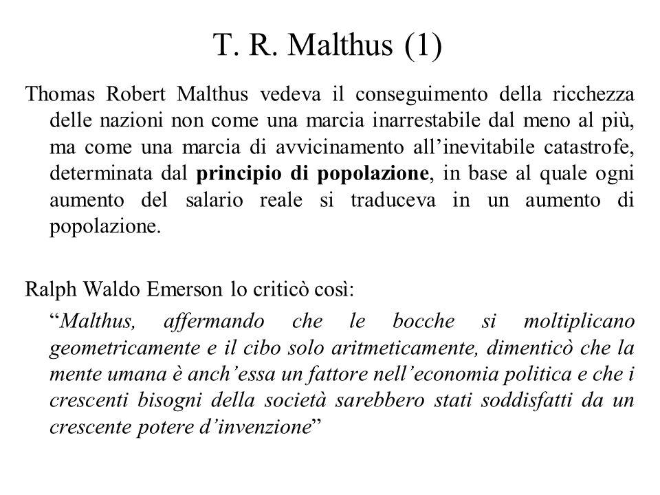 T. R. Malthus (1) Thomas Robert Malthus vedeva il conseguimento della ricchezza delle nazioni non come una marcia inarrestabile dal meno al più, ma co