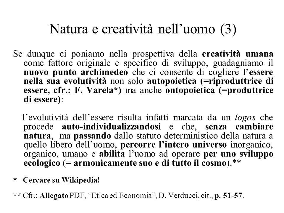 Natura e creatività nell'uomo (3) Se dunque ci poniamo nella prospettiva della creatività umana come fattore originale e specifico di sviluppo, guadagniamo il nuovo punto archimedeo che ci consente di cogliere l'essere nella sua evolutività non solo autopoietica (=riproduttrice di essere, cfr.: F.