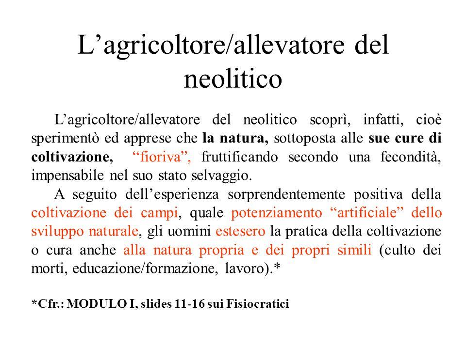 L'agricoltore/allevatore del neolitico L'agricoltore/allevatore del neolitico scoprì, infatti, cioè sperimentò ed apprese che la natura, sottoposta al