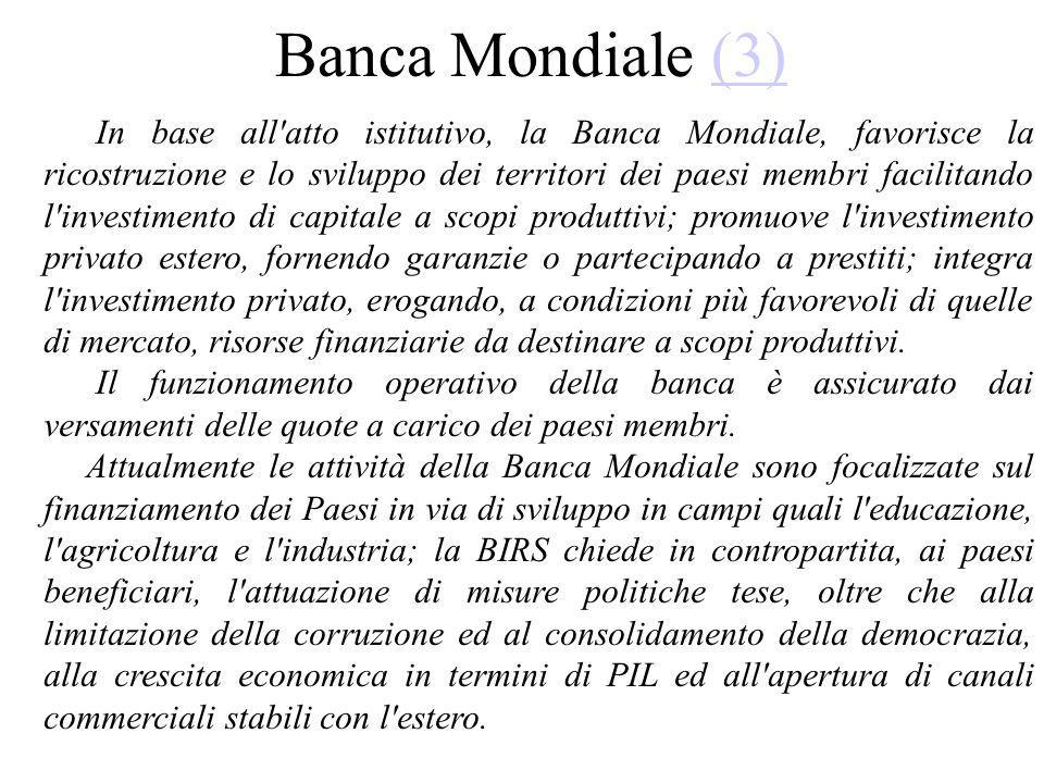 Banca Mondiale (3)(3) In base all'atto istitutivo, la Banca Mondiale, favorisce la ricostruzione e lo sviluppo dei territori dei paesi membri facilita