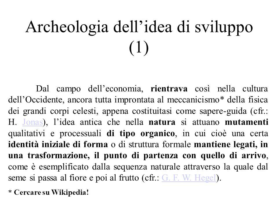 Archeologia dell'idea di sviluppo (1) Dal campo dell'economia, rientrava così nella cultura dell'Occidente, ancora tutta improntata al meccanicismo* della fisica dei grandi corpi celesti, appena costituitasi come sapere-guida (cfr.: H.
