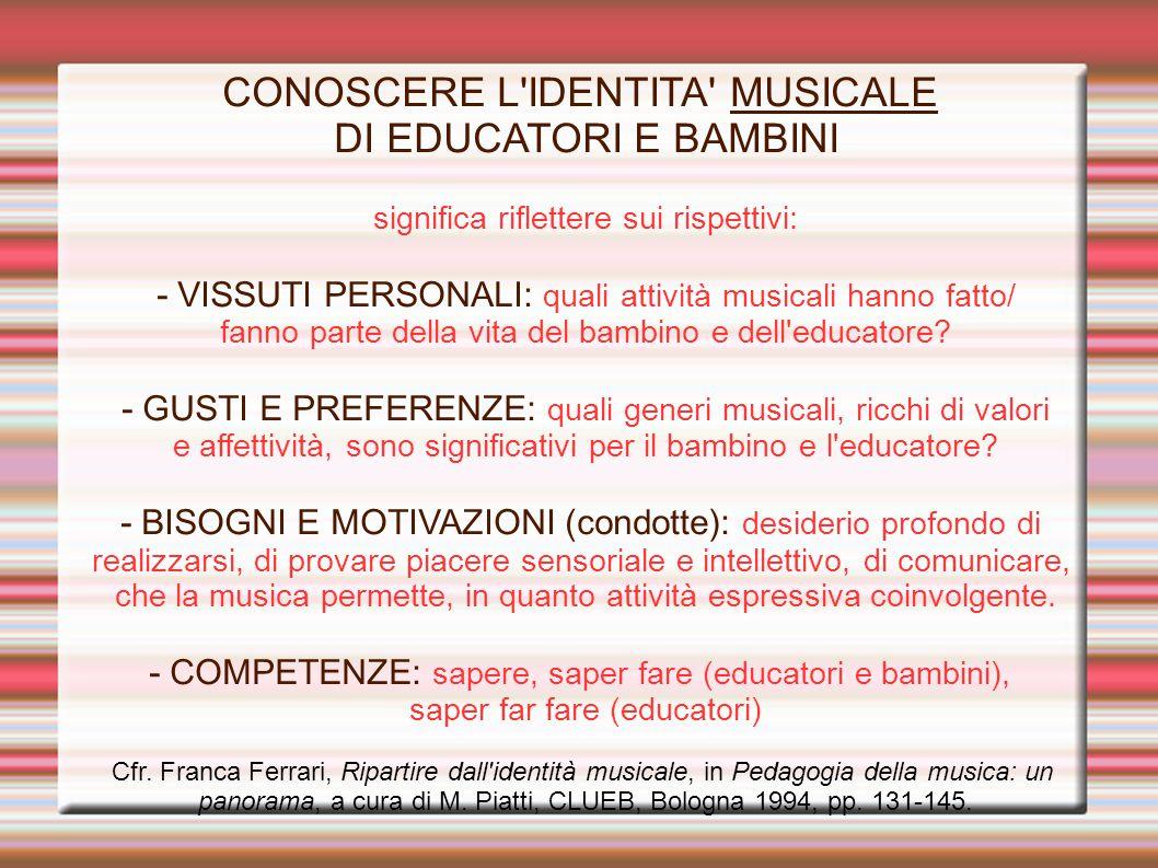 CONOSCERE L IDENTITA MUSICALE DI EDUCATORI E BAMBINI significa riflettere sui rispettivi: - VISSUTI PERSONALI: quali attività musicali hanno fatto/ fanno parte della vita del bambino e dell educatore.