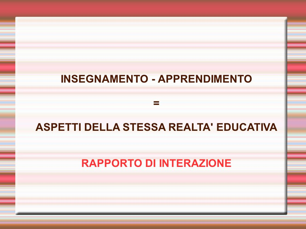 INSEGNAMENTO - APPRENDIMENTO = ASPETTI DELLA STESSA REALTA' EDUCATIVA RAPPORTO DI INTERAZIONE