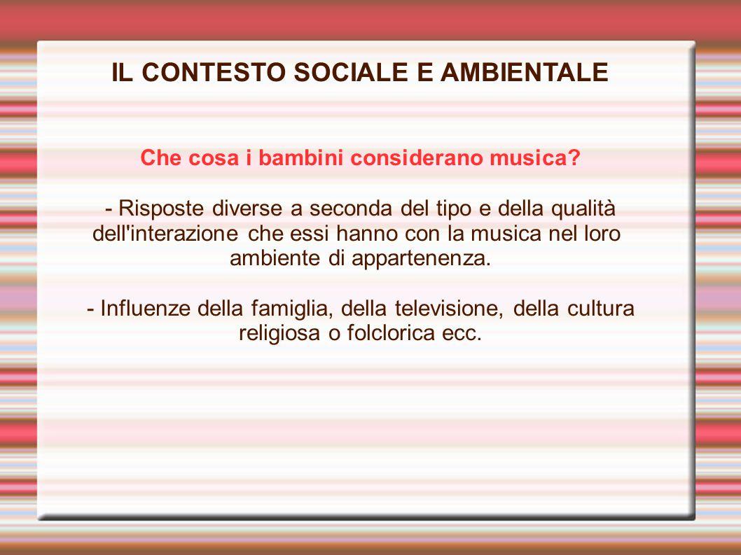 IL CONTESTO SOCIALE E AMBIENTALE Che cosa i bambini considerano musica? - Risposte diverse a seconda del tipo e della qualità dell'interazione che ess