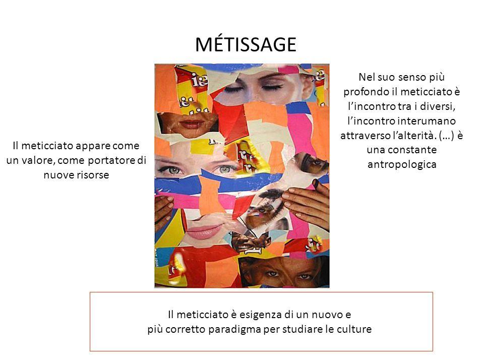 MÉTISSAGE Il meticciato è esigenza di un nuovo e più corretto paradigma per studiare le culture Nel suo senso più profondo il meticciato è l'incontro tra i diversi, l'incontro interumano attraverso l'alterità.