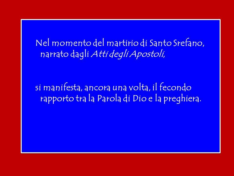 Nel momento del martirio di Santo Srefano, narrato dagli Atti degli Apostoli, si manifesta, ancora una volta, il fecondo rapporto tra la Parola di Dio e la preghiera.